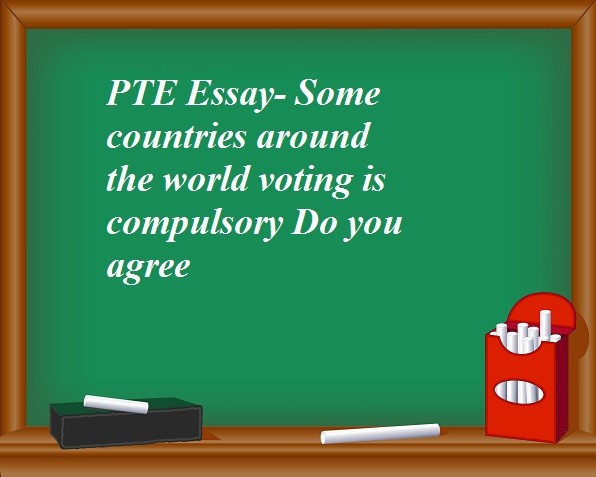pte essay some countries around the world voting is compulsory do pte essay some countries around the world voting is compulsory do you agree