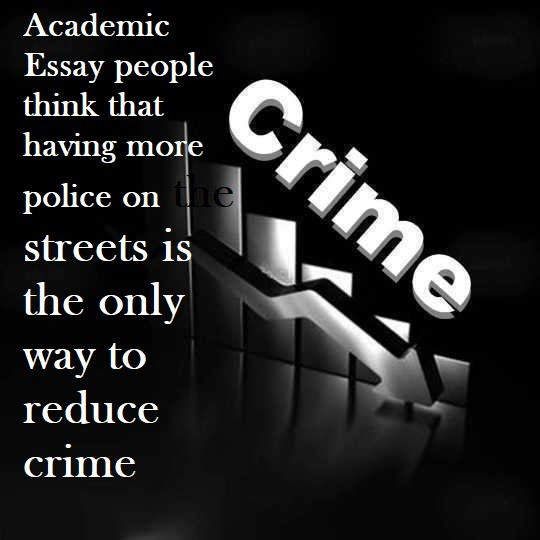 academic essay people think that having more police on the streets academic essay people think that having more police on the streets is the only way to reduce crime