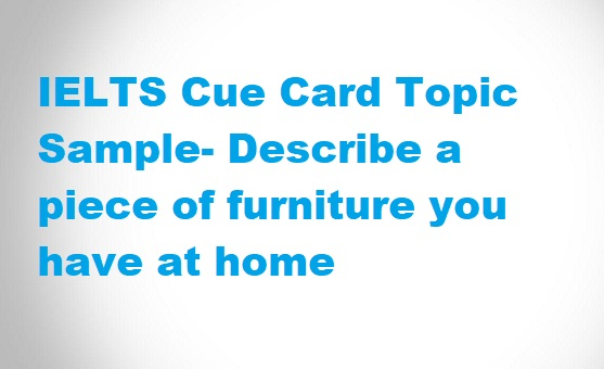 Ielts cue card topic sample describe a piece of furniture for Describe furniture in your home